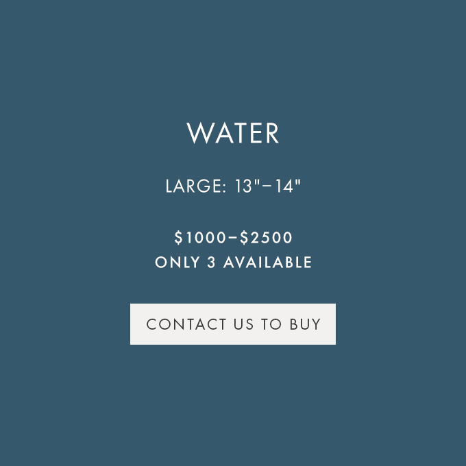 CONTACT US TO BUY — WATER — LARGE (13″-14″) — $1000-$2500 — ONLY 3 AVAILABLE