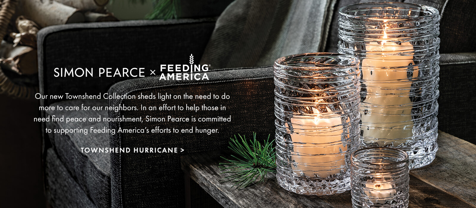 Our new Townshend Collection sheds light on the need to do more to care for our neighbors. In an effort to help those in need find peace and nourishment, Simon Pearce is committed to supporting Feeding America's efforts to end hunger. SHOP TOWNSHEND >