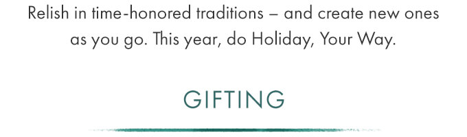 GIFTING - Relish in time-honored traditions - and create new ones as you go. This year, do Holiday, Your Way.