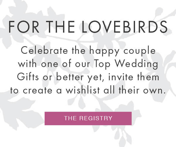 THE REGISTRY - For the lovebirds Celebrate the happy couple with one of our Top Wedding Gifts – or better yet, invite them to create a wishlist all their own.