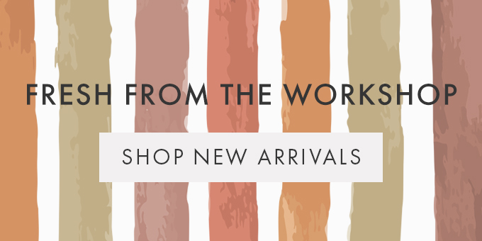 FRESH FROM THE WORKSHOP  - Shop New Arrivals