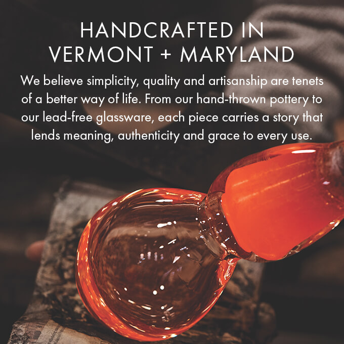 HANDCRAFTED IN VT and MD — We believe simplicity, quality and artisanship are tenets of a better way of life. From our hand-thrown pottery to our lead-free glassware, each piece carries a story that lends meaning, authenticity and grace to every use.