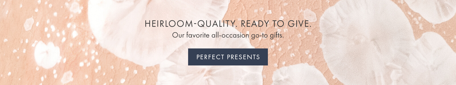 HEIRLOOM-QUALITY. READY TO GIVE. Our favorite all-occasion go-to gifts  — PERFECT PRESENTS