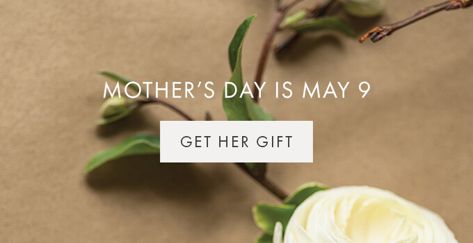 MOTHER'S DAY IS MAY 9 — GET HER GIFT >