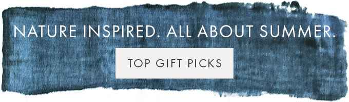 NATURE INSPIRED. ALL ABOUT SUMMER. — TOP GIFT PICKS >