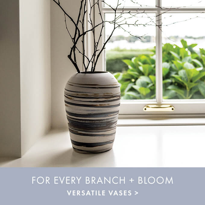 FOR EVERY BRANCH + BLOOM — VERSATILE VASES >