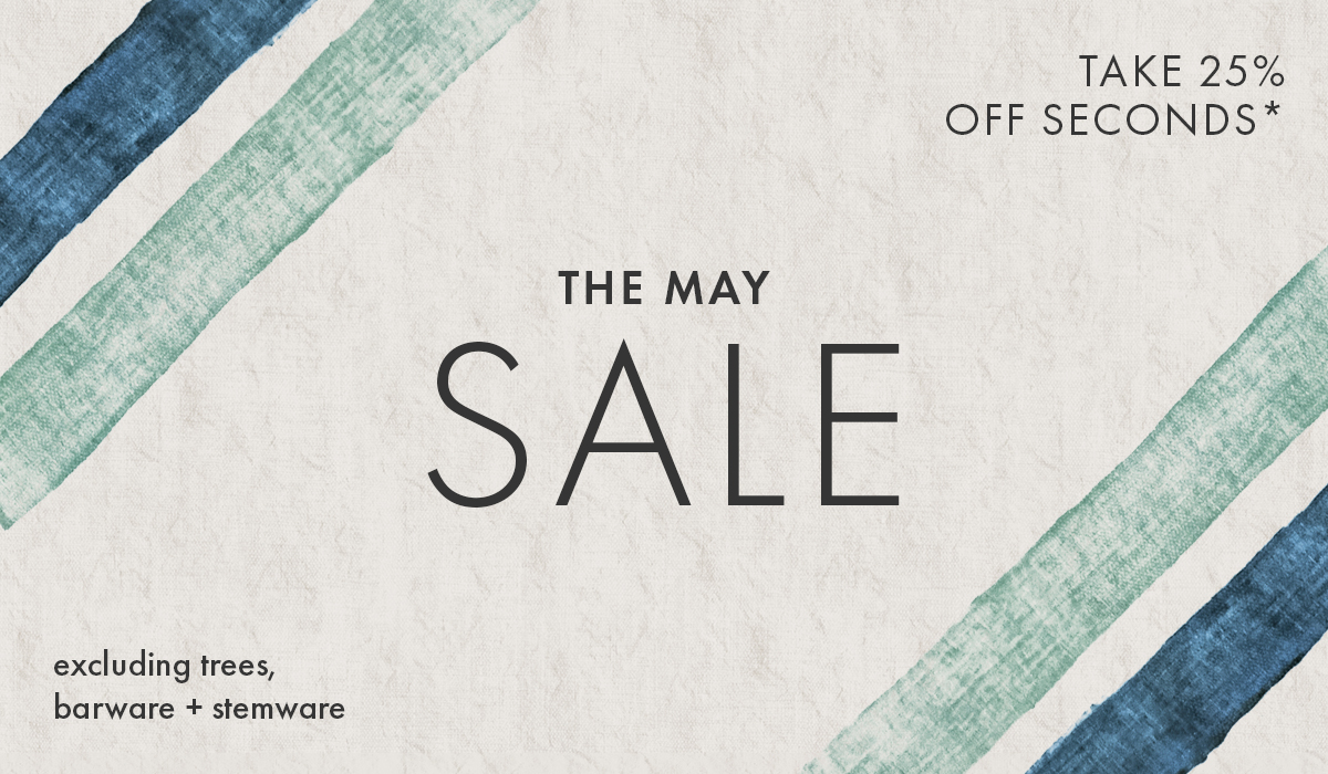 THE MAY SALE! TAKE 25% OFF SECONDS, EXCLUDING TREES, BARWARE + STEMWARE.