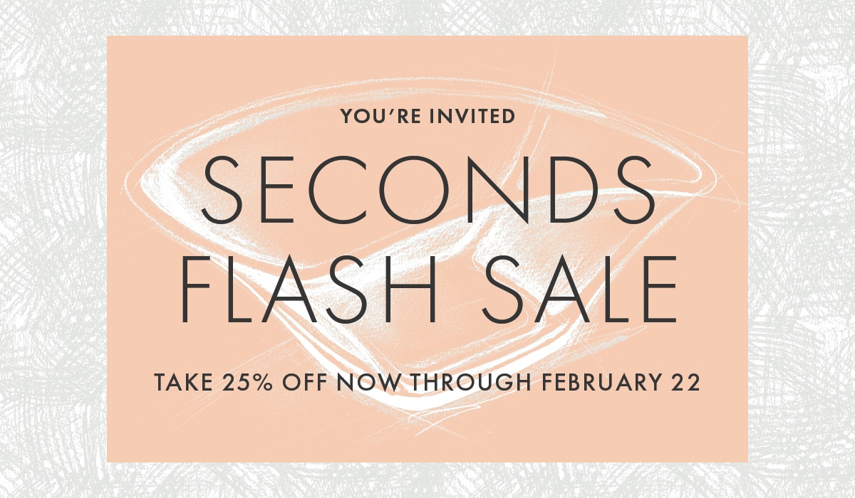 SECONDS FLASH SALE! TAKE 25% NOW THROUGH FEB. 22