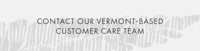 CONTACT OUR VERMONT-BASED CUSTOMER CARE TEAM