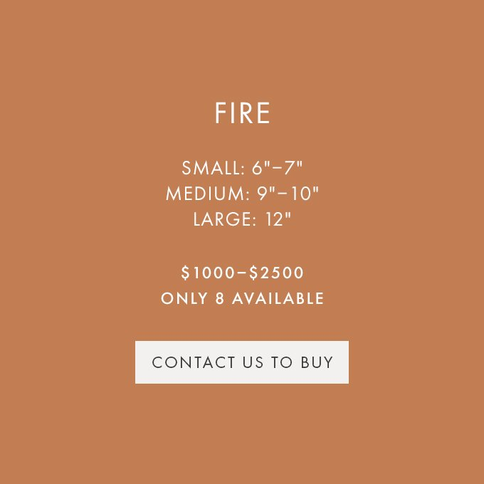 CONTACT US TO BUY — FIRE — SMALL (6″-7″), MEDIUM (9″-10″), LARGE (12″) — $1000-$2500 — ONLY 8 AVAILABLE