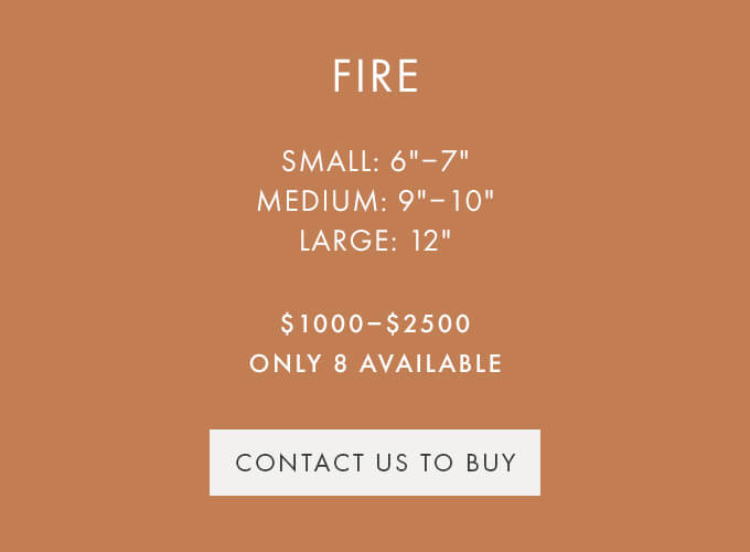 CONTACT US TO BUY — FIRE — SMALL (6″-7″), MEDIUM (9″-10″), LARGE (12″) — $1000-$2000 — ONLY 8 AVAILABLE